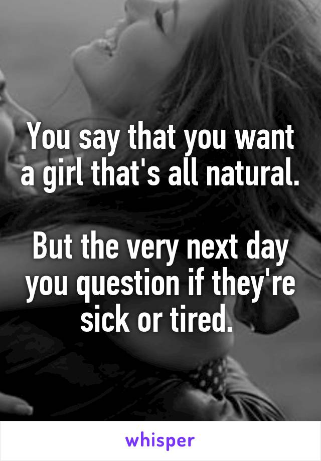You say that you want a girl that's all natural.  But the very next day you question if they're sick or tired.