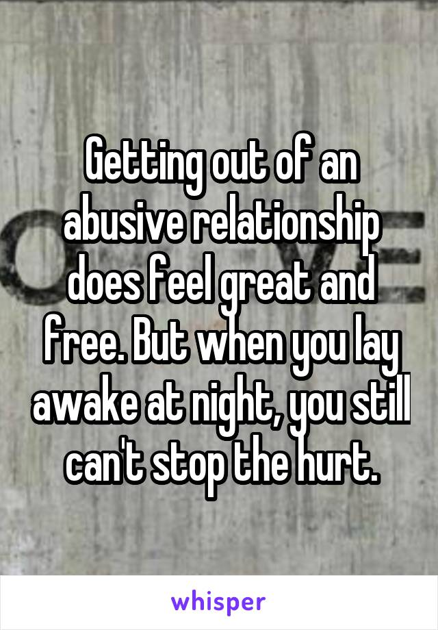 Getting out of an abusive relationship does feel great and free. But when you lay awake at night, you still can't stop the hurt.