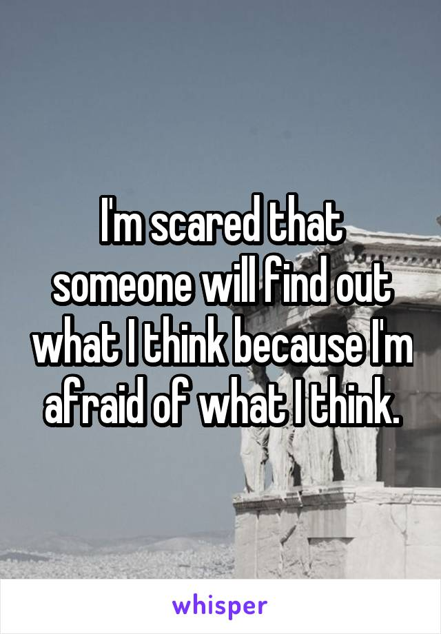 I'm scared that someone will find out what I think because I'm afraid of what I think.