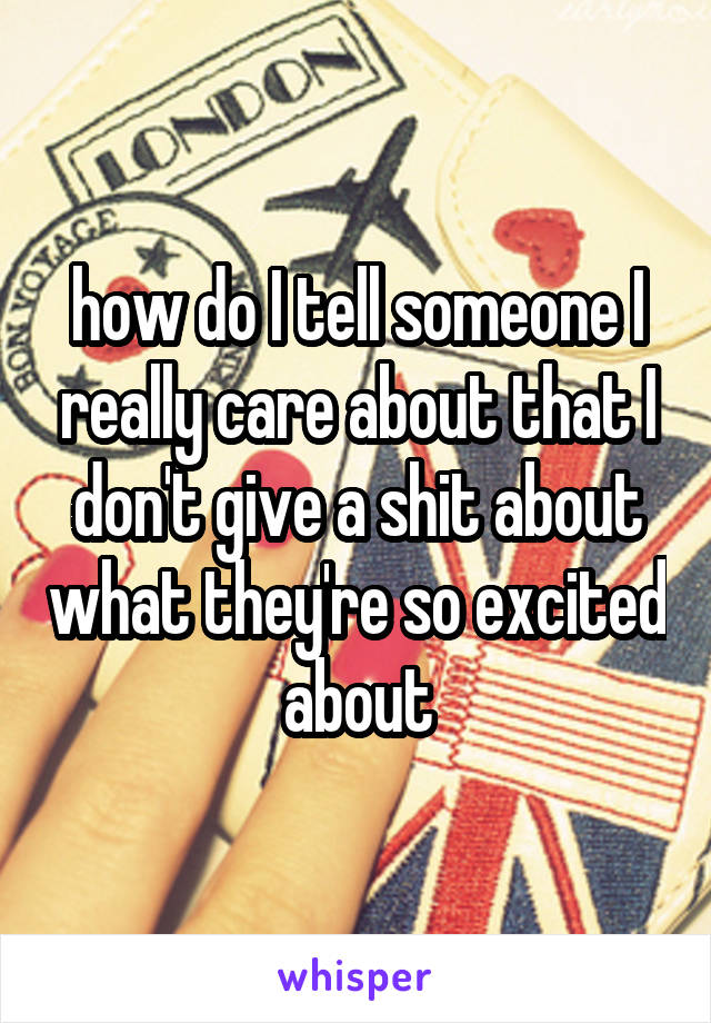 how do I tell someone I really care about that I don't give a shit about what they're so excited about