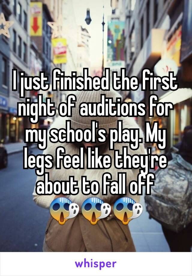 I just finished the first night of auditions for my school's play. My legs feel like they're about to fall off 😱😱😱