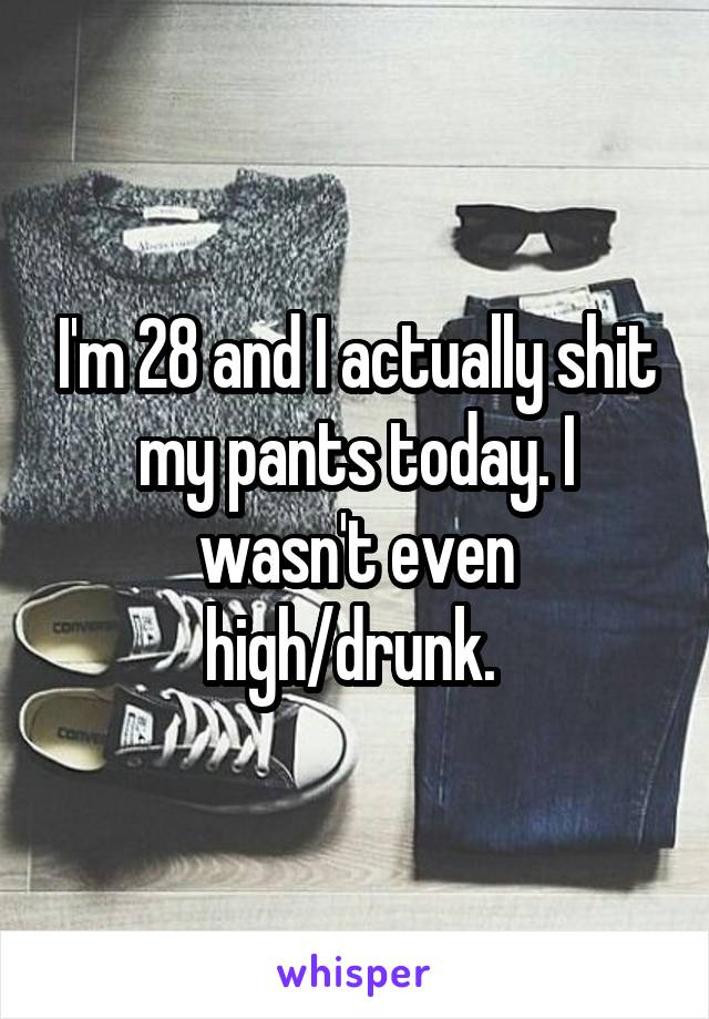 I'm 28 and I actually shit my pants today. I wasn't even high/drunk.