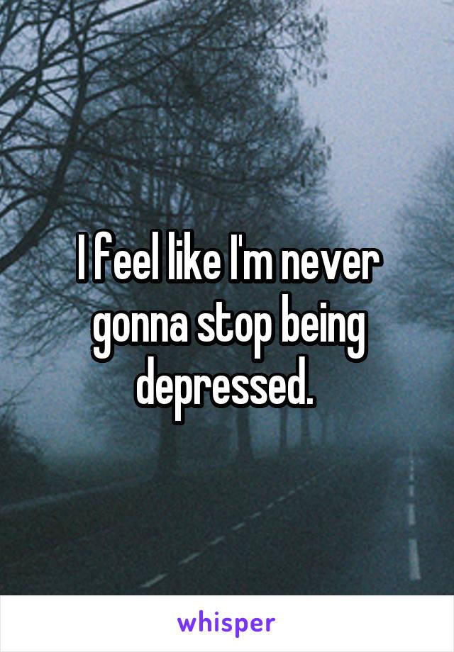 I feel like I'm never gonna stop being depressed.