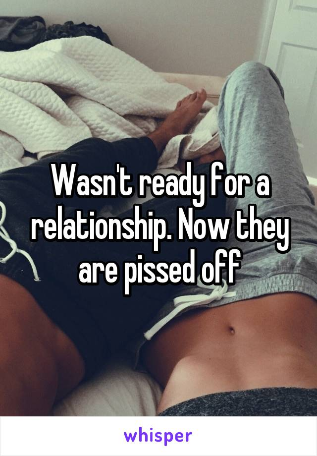 Wasn't ready for a relationship. Now they are pissed off