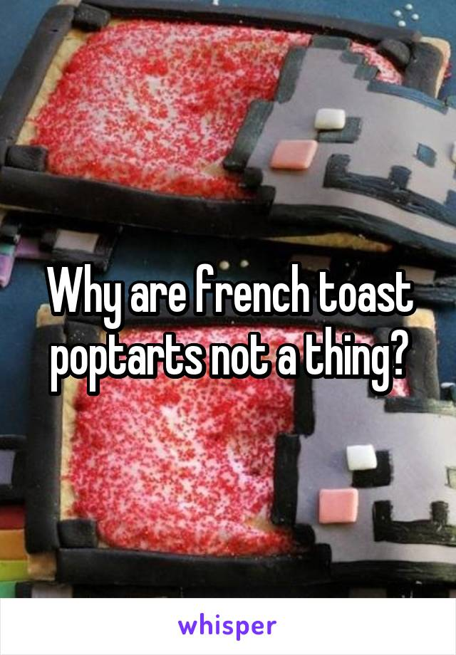 Why are french toast poptarts not a thing?