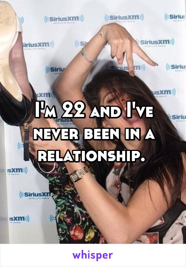 I'm 22 and I've never been in a relationship.