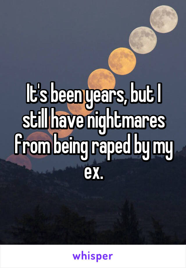 It's been years, but I still have nightmares from being raped by my ex.