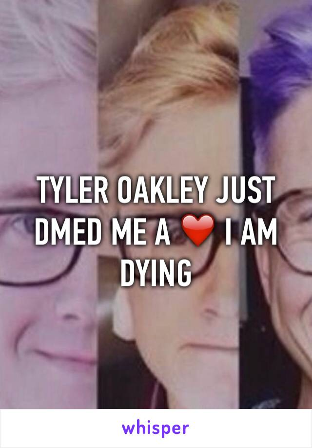 TYLER OAKLEY JUST DMED ME A ❤️ I AM DYING