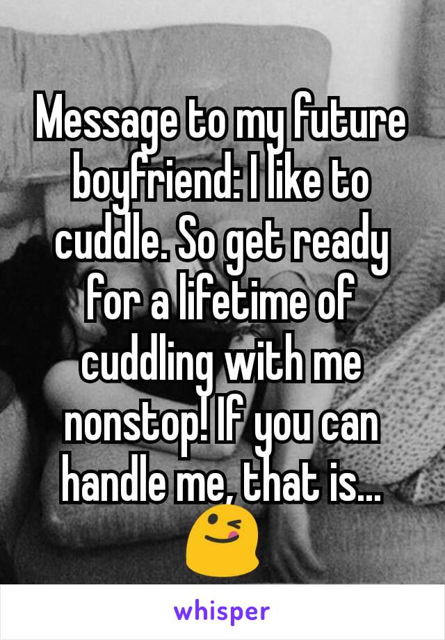 Message to my future boyfriend: I like to cuddle. So get ready for a lifetime of cuddling with me nonstop! If you can handle me, that is... 😋