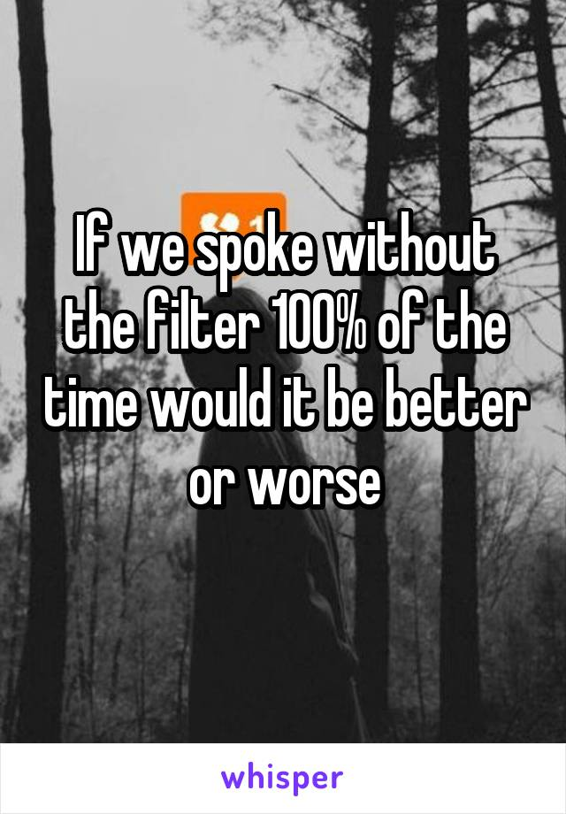 If we spoke without the filter 100% of the time would it be better or worse