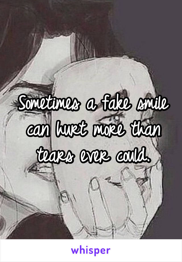 Sometimes a fake smile can hurt more than tears ever could.