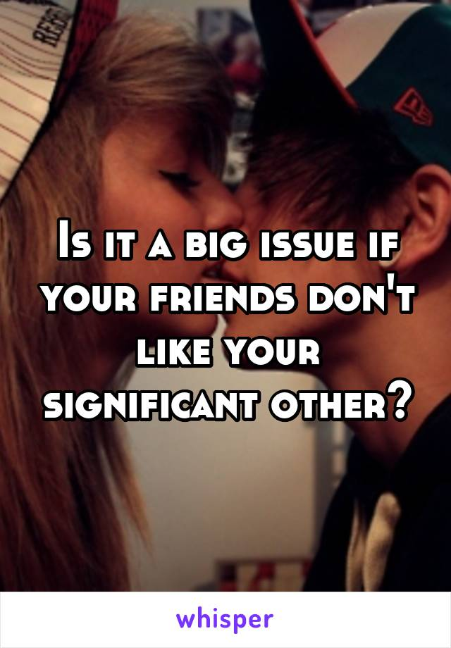 Is it a big issue if your friends don't like your significant other?