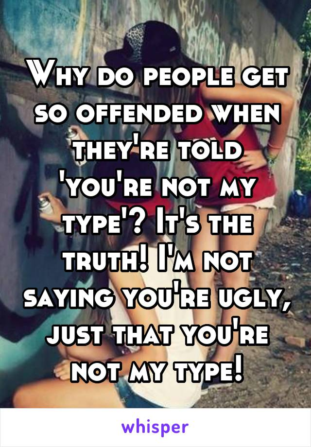 Why do people get so offended when they're told 'you're not my type'? It's the truth! I'm not saying you're ugly, just that you're not my type!