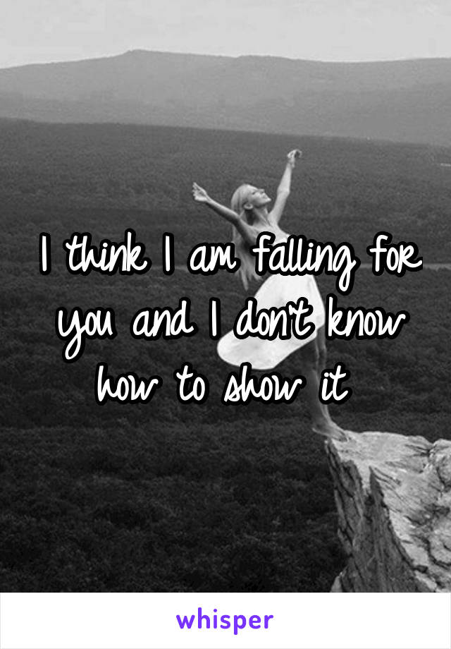 I think I am falling for you and I don't know how to show it