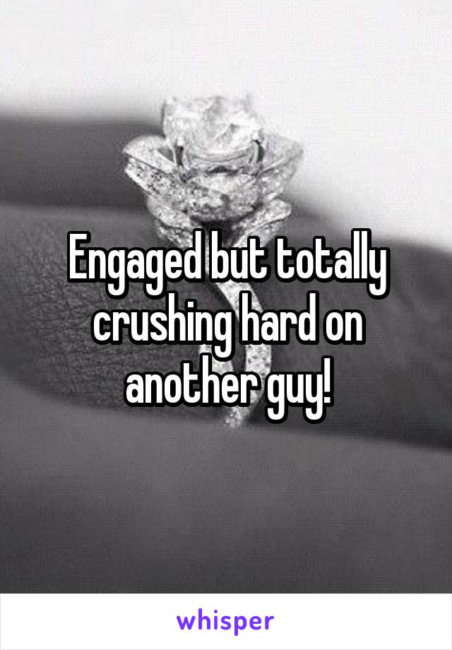 Engaged but totally crushing hard on another guy!