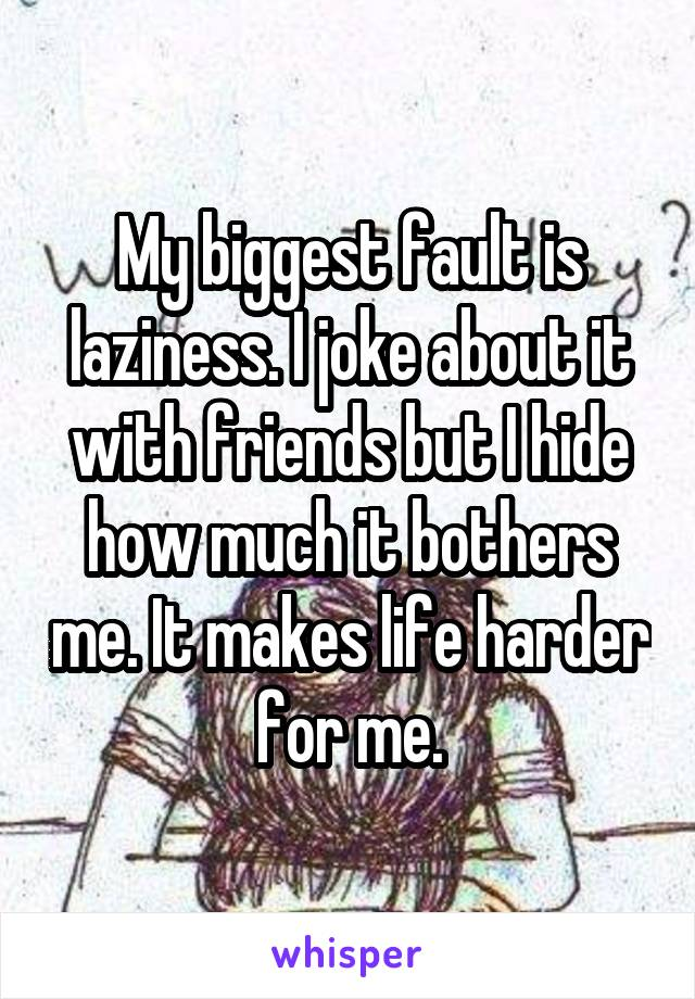 My biggest fault is laziness. I joke about it with friends but I hide how much it bothers me. It makes life harder for me.