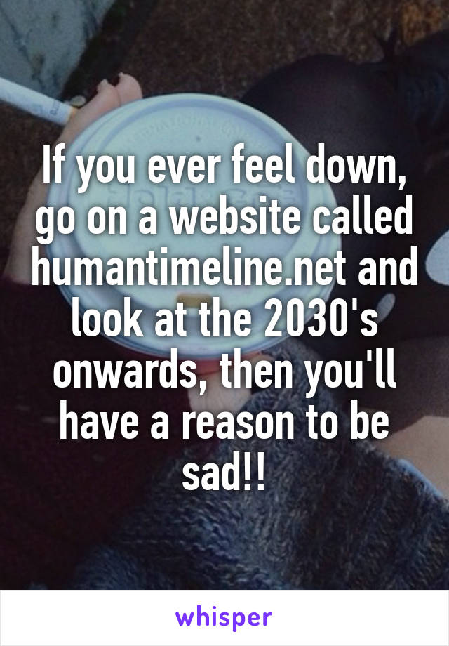 If you ever feel down, go on a website called humantimeline.net and look at the 2030's onwards, then you'll have a reason to be sad!!