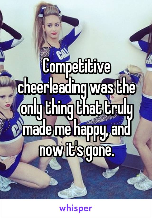 Competitive cheerleading was the only thing that truly made me happy, and now it's gone.