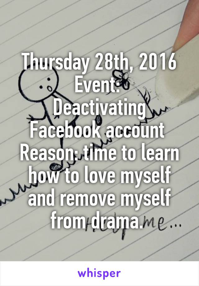 Thursday 28th, 2016 Event:  Deactivating Facebook account  Reason: time to learn how to love myself and remove myself from drama.