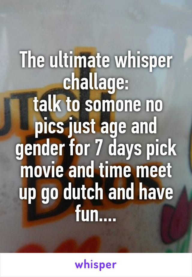 The ultimate whisper challage:  talk to somone no pics just age and gender for 7 days pick movie and time meet up go dutch and have fun....