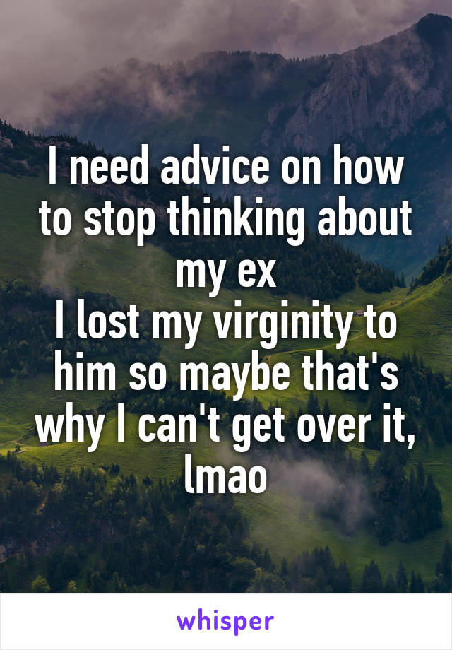 I need advice on how to stop thinking about my ex I lost my virginity to him so maybe that's why I can't get over it, lmao
