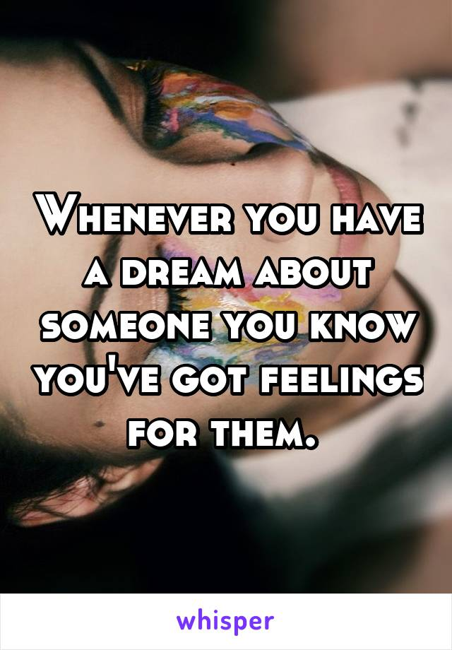 Whenever you have a dream about someone you know you've got feelings for them.
