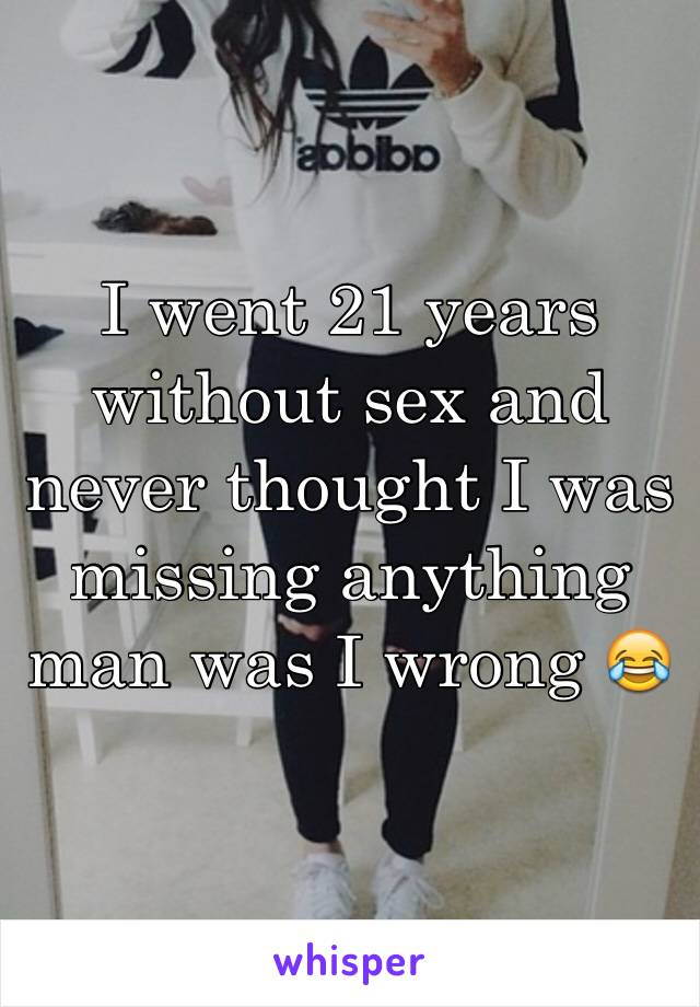 I went 21 years without sex and never thought I was missing anything man was I wrong 😂