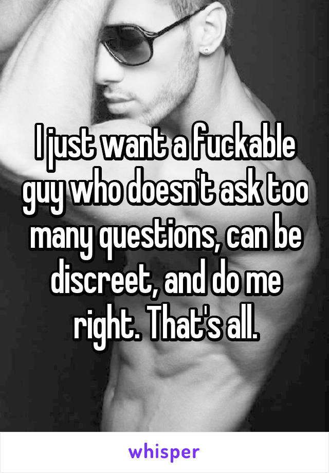 I just want a fuckable guy who doesn't ask too many questions, can be discreet, and do me right. That's all.