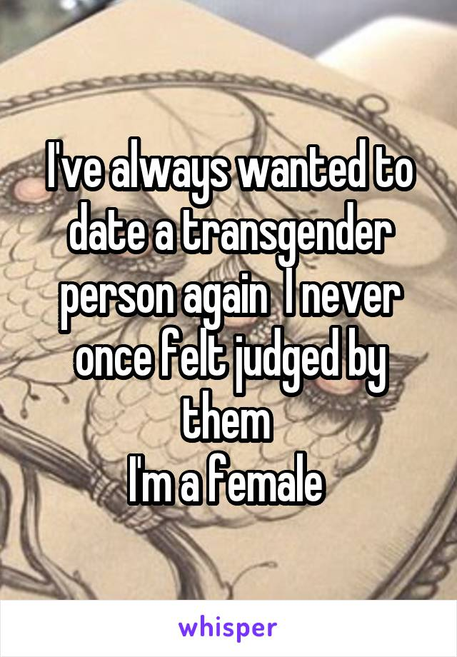 I've always wanted to date a transgender person again  I never once felt judged by them  I'm a female