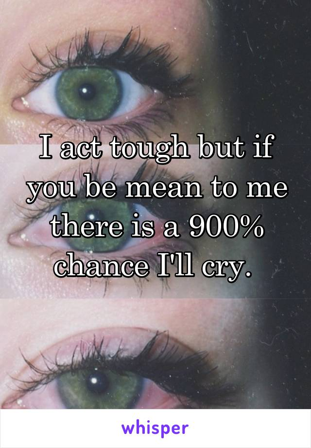 I act tough but if you be mean to me there is a 900% chance I'll cry.