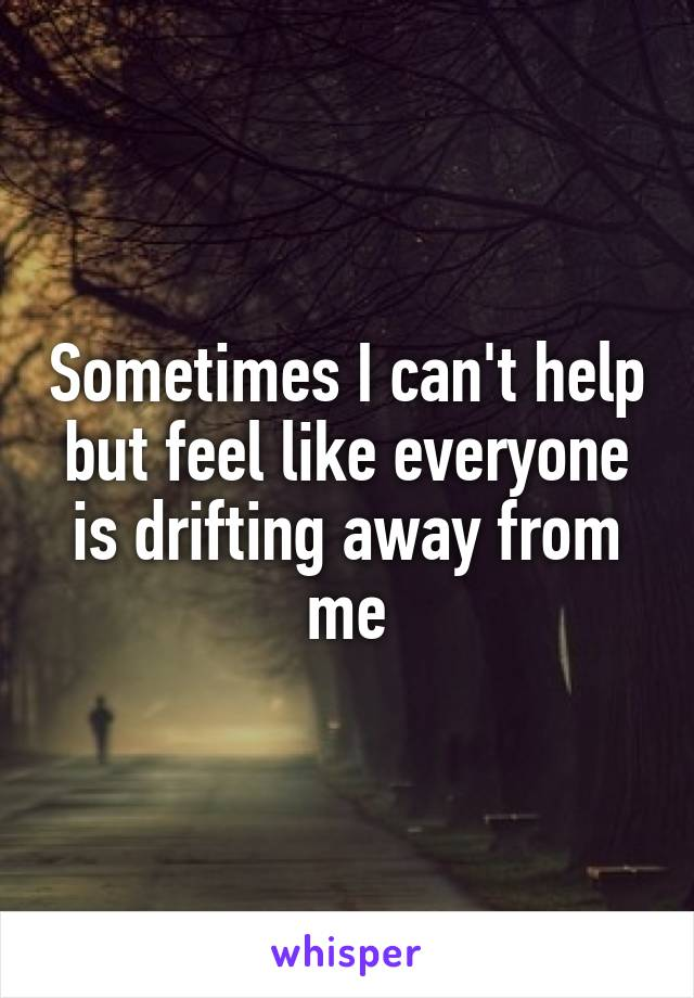 Sometimes I can't help but feel like everyone is drifting away from me