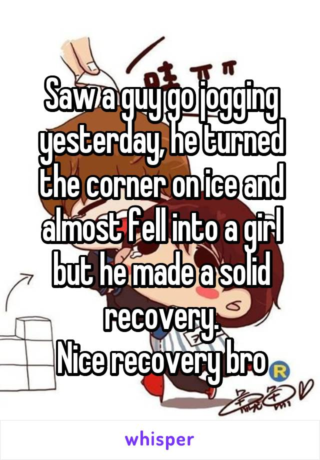 Saw a guy go jogging yesterday, he turned the corner on ice and almost fell into a girl but he made a solid recovery. Nice recovery bro