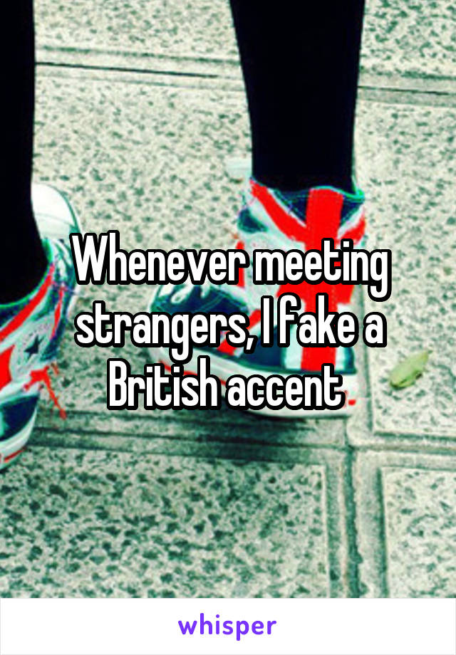 Whenever meeting strangers, I fake a British accent