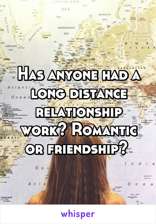 Has anyone had a long distance relationship work? Romantic or friendship?