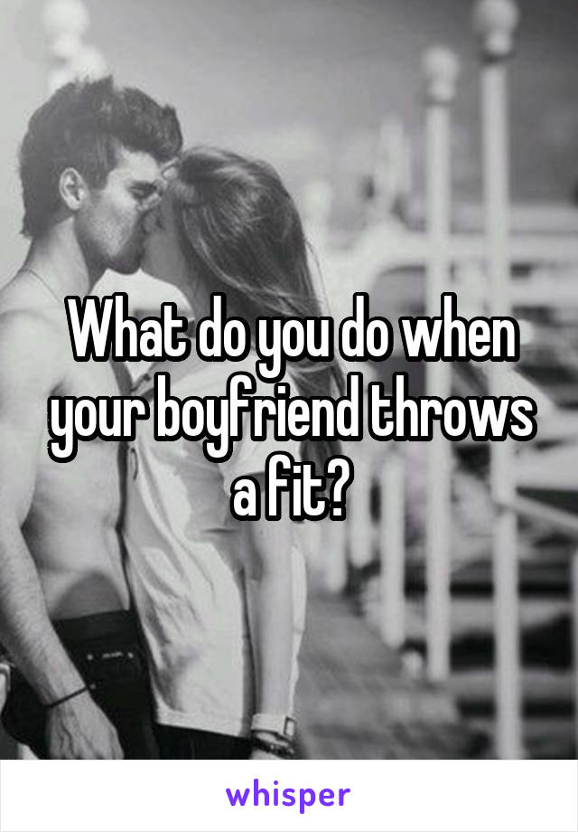 What do you do when your boyfriend throws a fit?