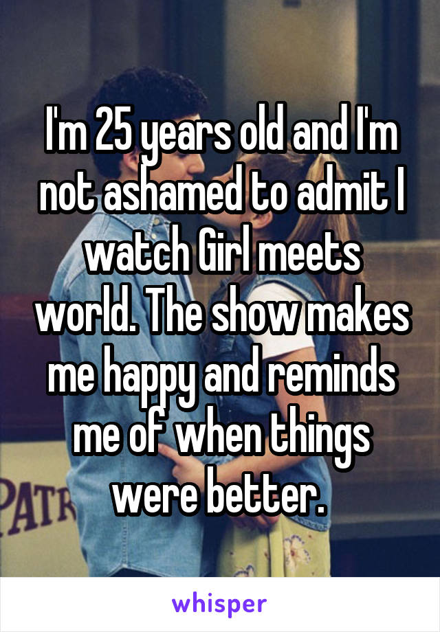 I'm 25 years old and I'm not ashamed to admit I watch Girl meets world. The show makes me happy and reminds me of when things were better.
