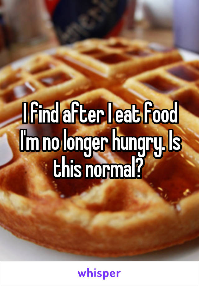 I find after I eat food I'm no longer hungry. Is this normal?