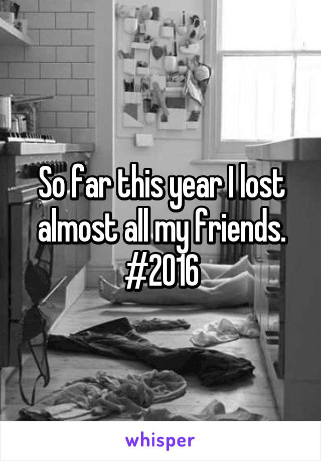 So far this year I lost almost all my friends. #2016
