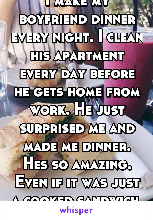I make my boyfriend dinner every night. I clean his apartment every day before he gets home from work. He just surprised me and made me dinner. Hes so amazing. Even if it was just a cooked sandwich.
