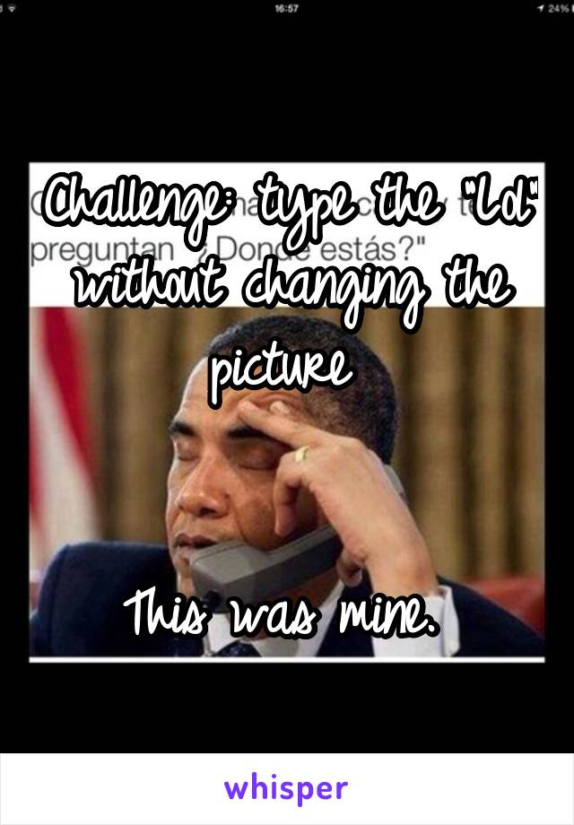 """Challenge: type the """"Lol"""" without changing the picture    This was mine."""