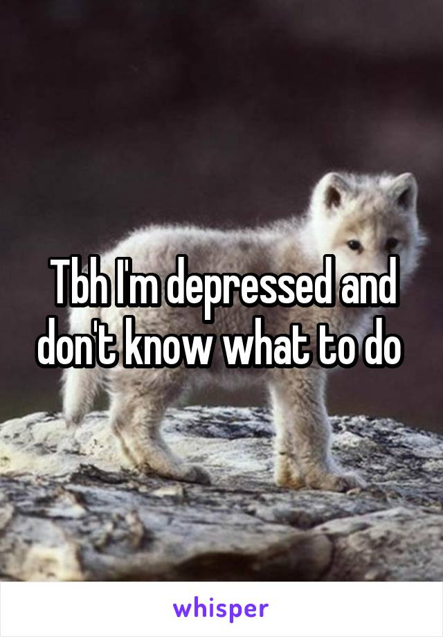 Tbh I'm depressed and don't know what to do