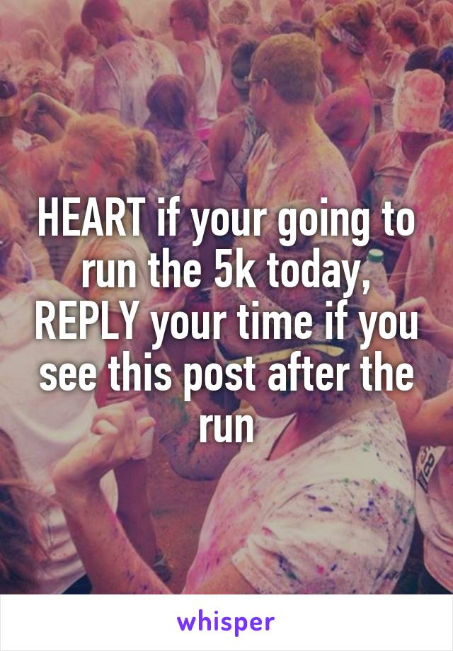 HEART if your going to run the 5k today, REPLY your time if you see this post after the run