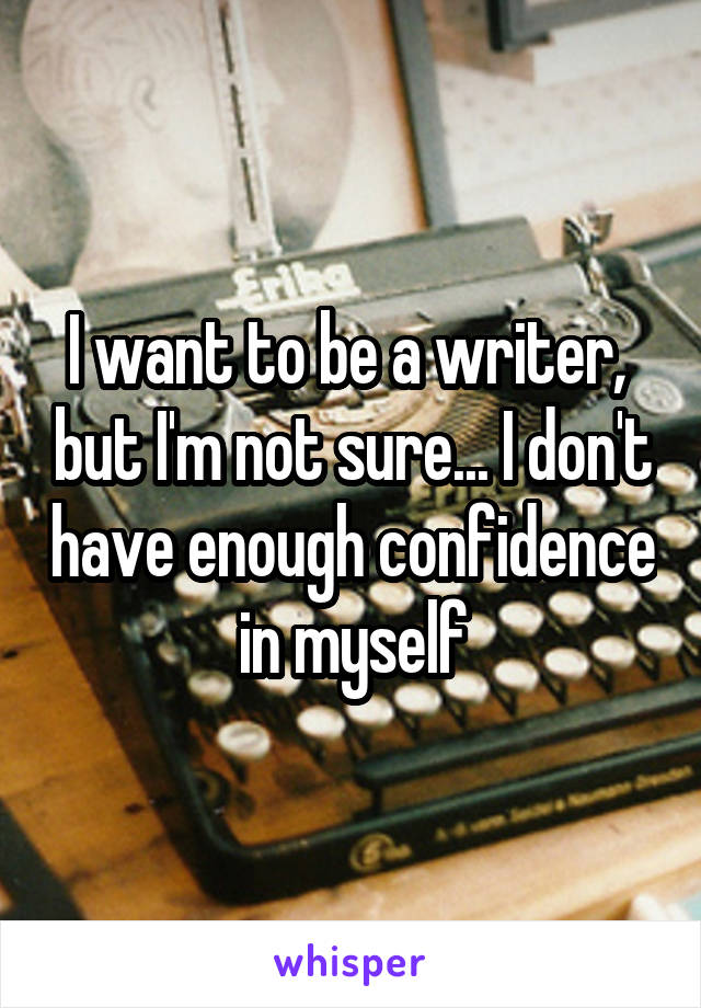 I want to be a writer,  but I'm not sure... I don't have enough confidence in myself