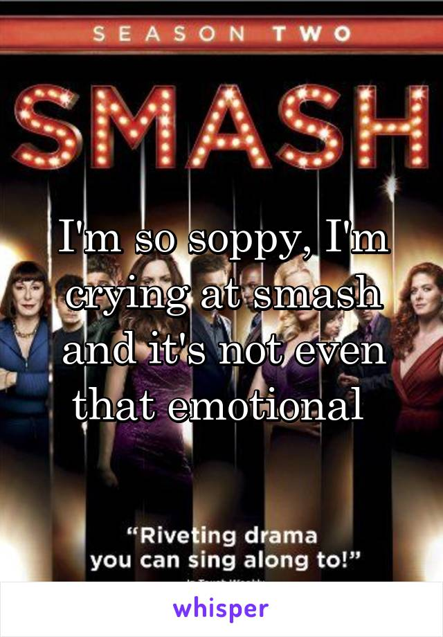 I'm so soppy, I'm crying at smash and it's not even that emotional