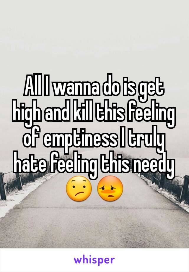 All I wanna do is get high and kill this feeling of emptiness I truly hate feeling this needy 😕😳