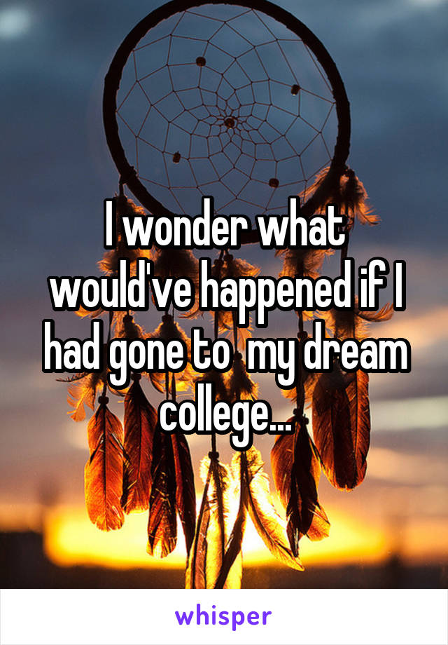 I wonder what would've happened if I had gone to  my dream college...