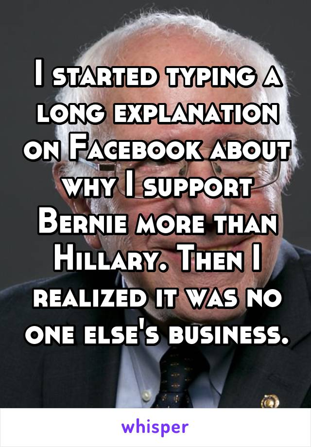 I started typing a long explanation on Facebook about why I support Bernie more than Hillary. Then I realized it was no one else's business.
