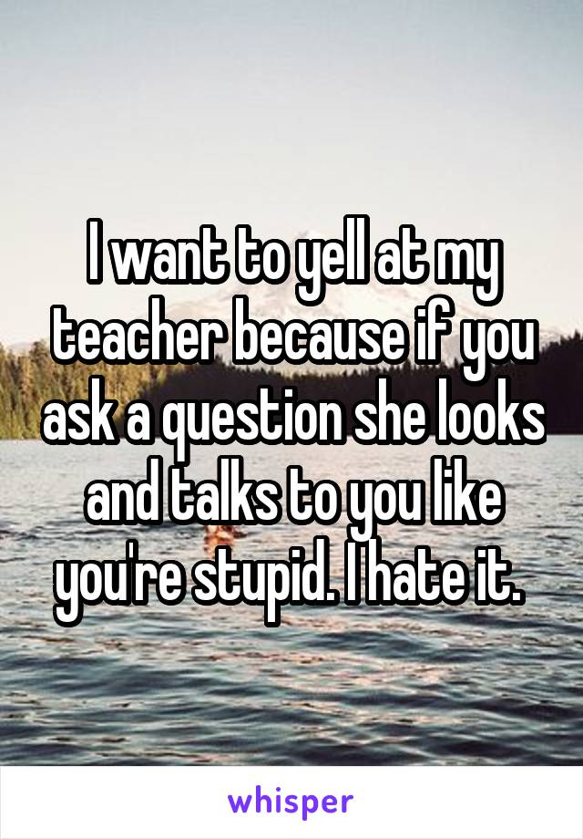 I want to yell at my teacher because if you ask a question she looks and talks to you like you're stupid. I hate it.