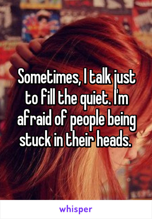 Sometimes, I talk just to fill the quiet. I'm afraid of people being stuck in their heads.