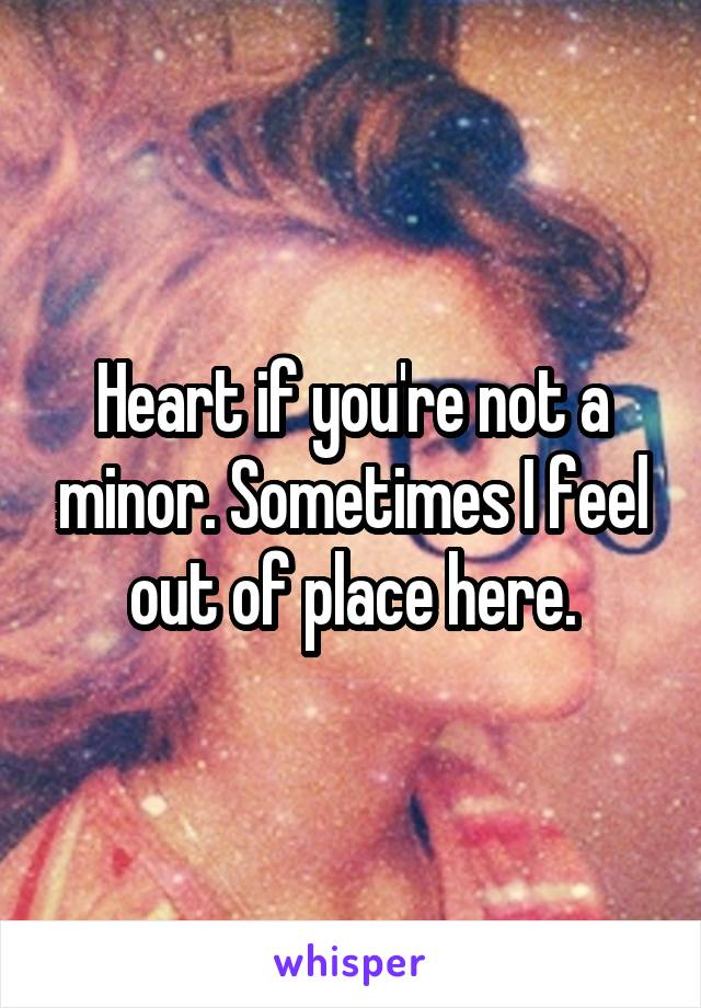 Heart if you're not a minor. Sometimes I feel out of place here.